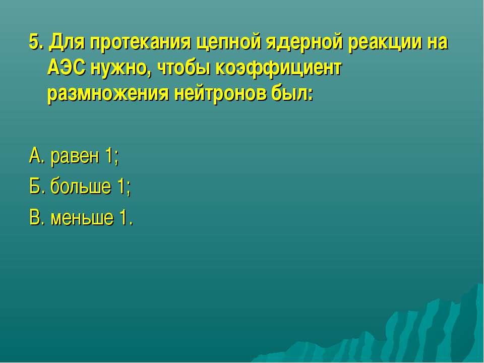 5. Для протекания цепной ядерной реакции на АЭС нужно, чтобы коэффициент разм...