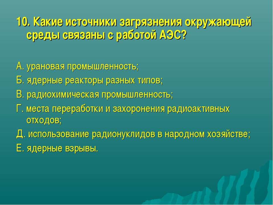 10. Какие источники загрязнения окружающей среды связаны с работой АЭС? А. ур...