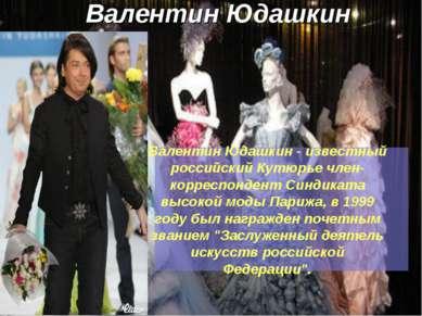 Валентин Юдашкин Валентин Юдашкин - известный российский Кутюрье член-корресп...