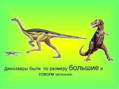 Динозавры были по размеру большие и совсем маленькие.
