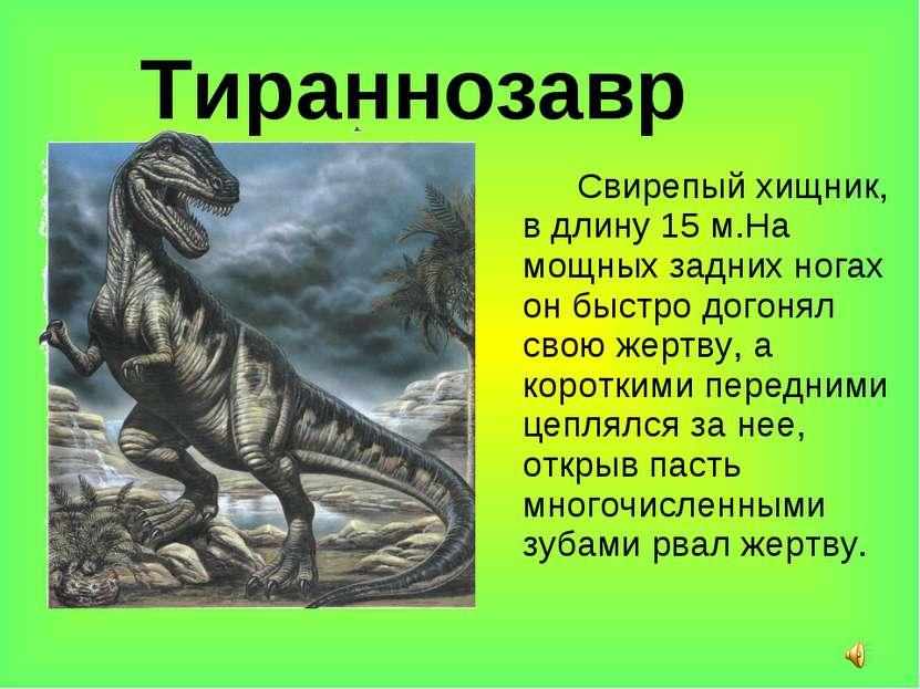 Тираннозавр Свирепый хищник, в длину 15 м.На мощных задних ногах он быстро до...