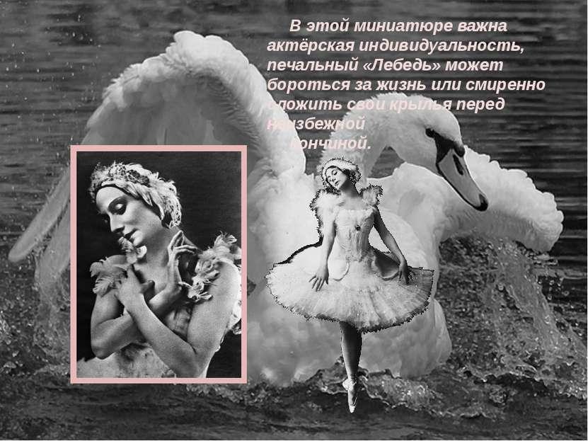 В этой миниатюре важна актёрская индивидуальность, печальный «Лебедь» может б...
