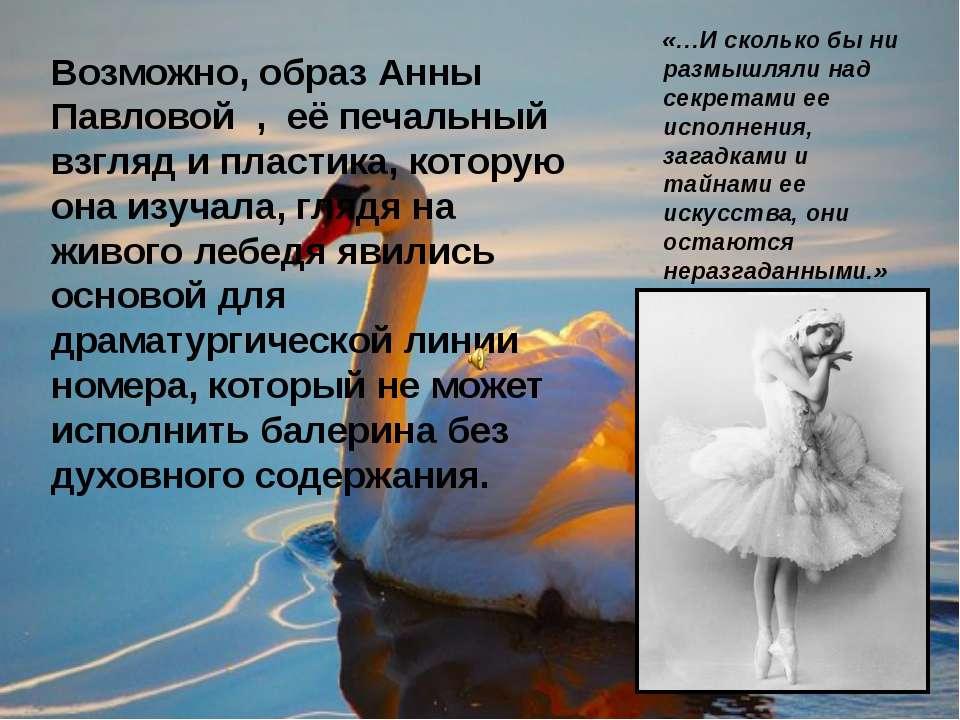 Возможно, образ Анны Павловой , её печальный взгляд и пластика, которую она и...