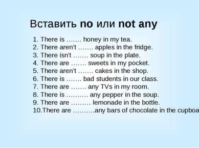 Вставить no или not any There is ……. honey in my tea. There aren't ……. apples...
