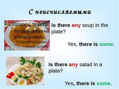 С неисчисляемыми Is there any soup in the plate? Yes, there is some. Is there...
