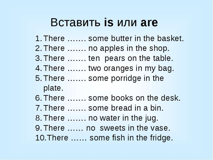 Вставить is или are There ……. some butter in the basket. There ……. no apples ...