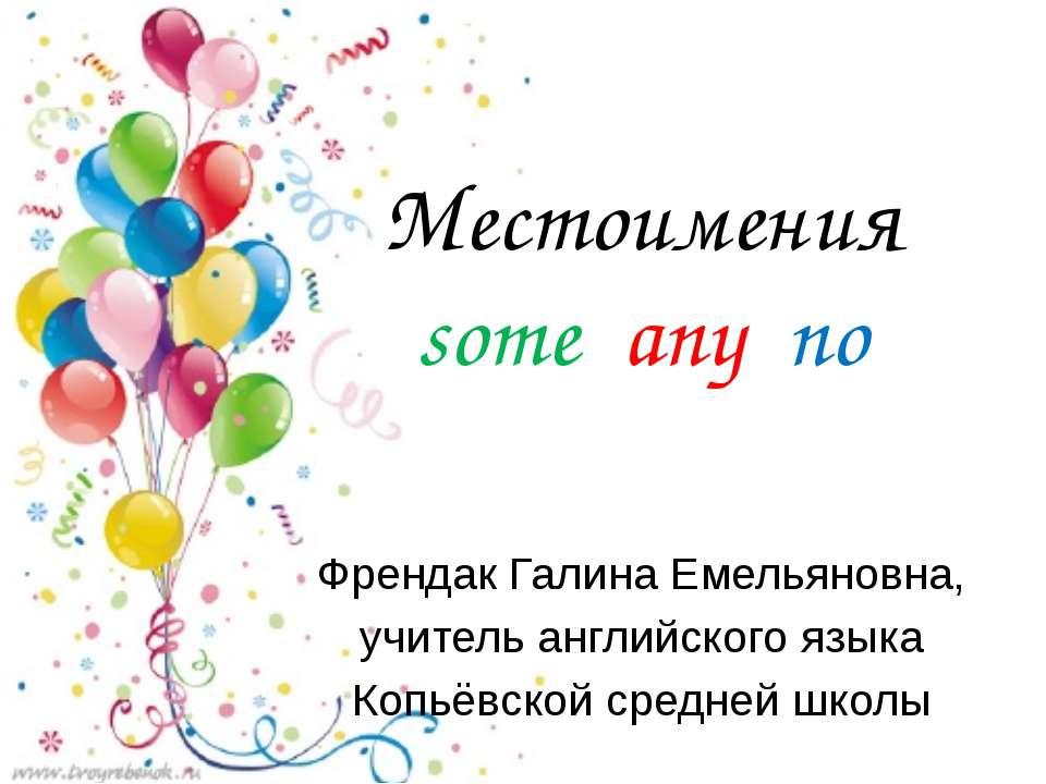Местоимения some any no Френдак Галина Емельяновна, учитель английского языка...