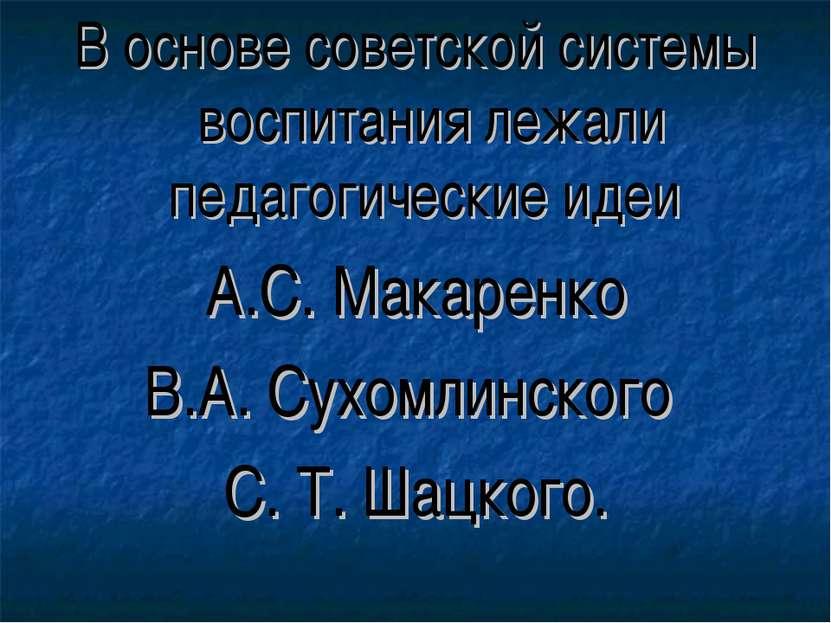 В основе советской системы воспитания лежали педагогические идеи А.С. Макарен...