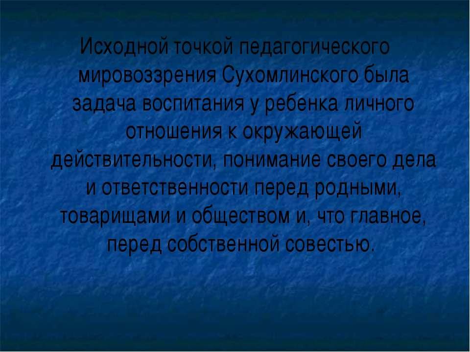 Исходной точкой педагогического мировоззрения Сухомлинского была задача воспи...