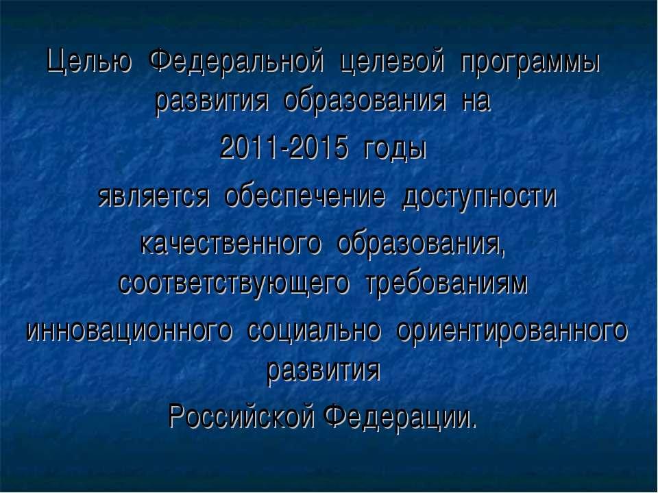 Целью Федеральной целевой программы развития образования на 2011-2015 годы яв...