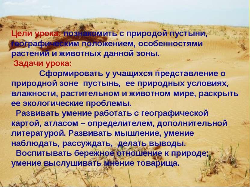 Цели урока: познакомить с природой пустыни, географическим положением, особен...