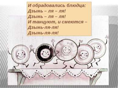 И обрадовались блюдца: Дзынь – ля – ля! Дзынь – ля – ля! И танцуют, и смеются...
