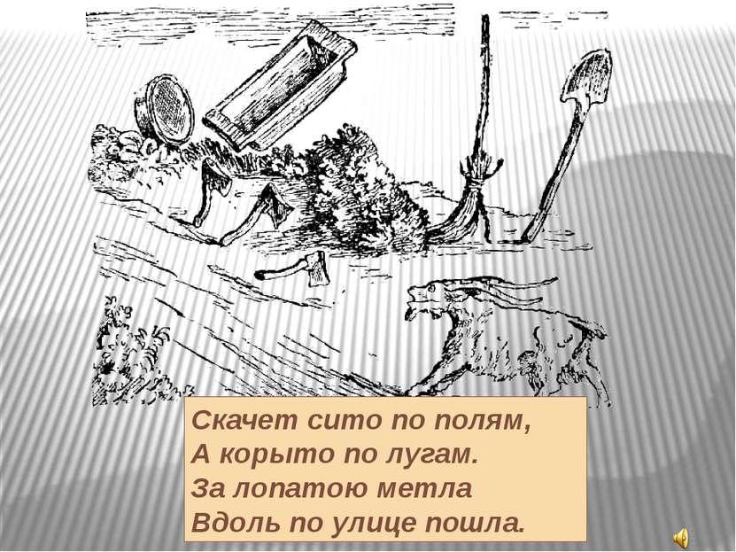 Скачет сито по полям, А корыто по лугам. За лопатою метла Вдоль по улице пошла.
