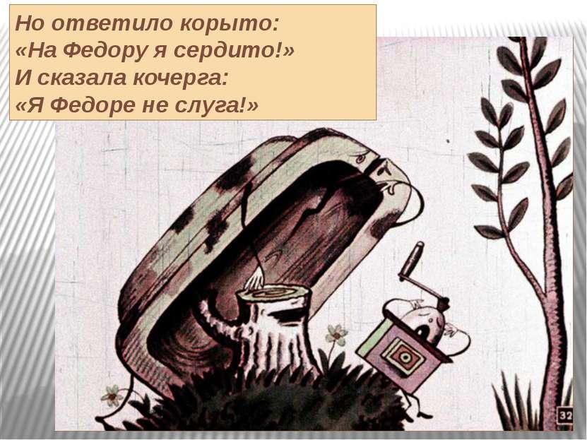 Но ответило корыто: «На Федору я сердито!» И сказала кочерга: «Я Федоре не сл...