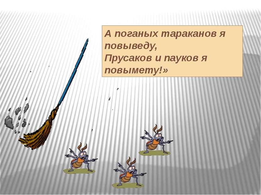 А поганых тараканов я повыведу, Прусаков и пауков я повымету!»