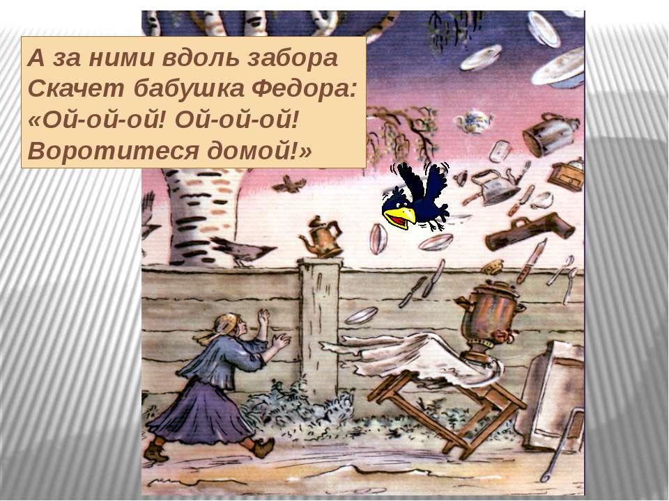 А за ними вдоль забора Скачет бабушка Федора: «Ой-ой-ой! Ой-ой-ой! Воротитеся...