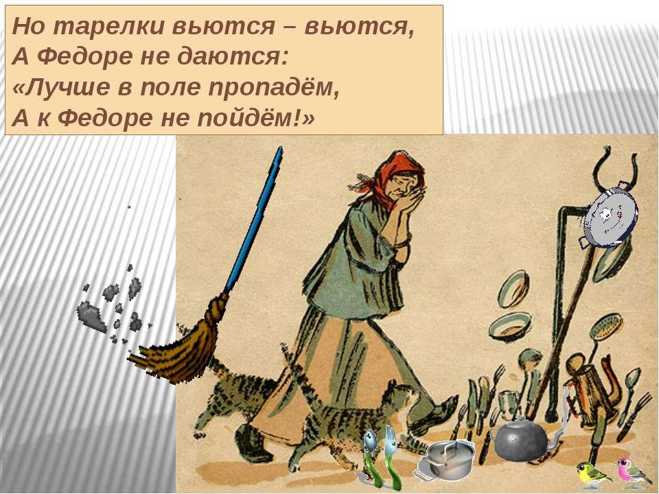 Но тарелки вьются – вьются, А Федоре не даются: «Лучше в поле пропадём, А к Ф...