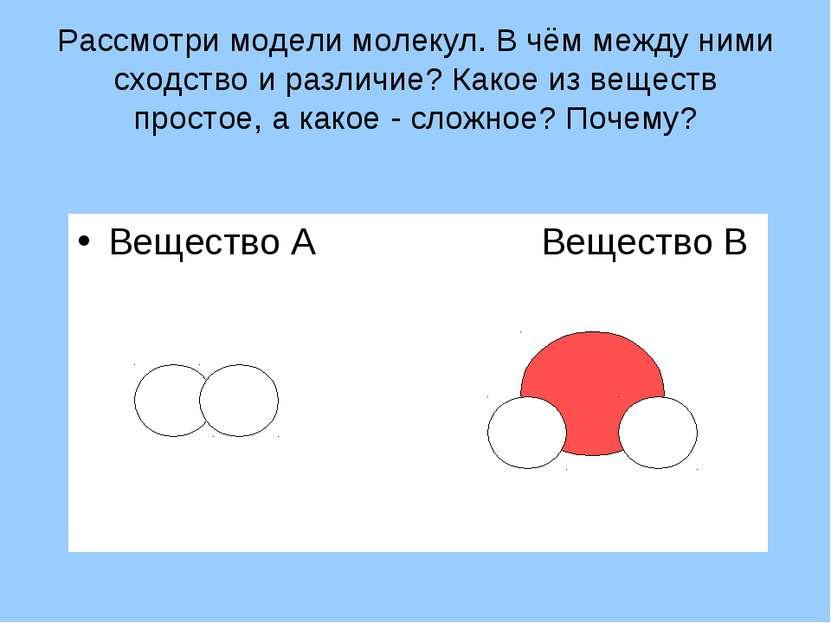 Рассмотри модели молекул. В чём между ними сходство и различие? Какое из веще...