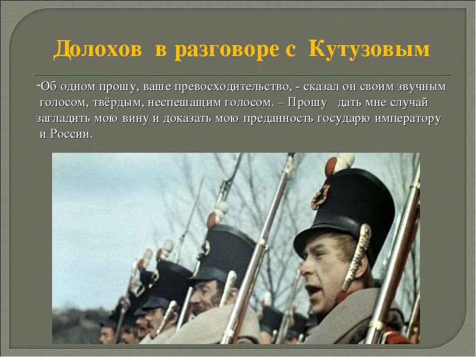 Долохов в разговоре с Кутузовым Об одном прошу, ваше превосходительство, - ск...