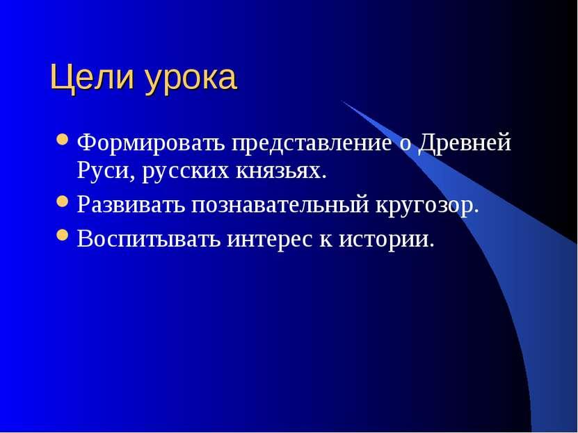 Цели урока Формировать представление о Древней Руси, русских князьях. Развива...