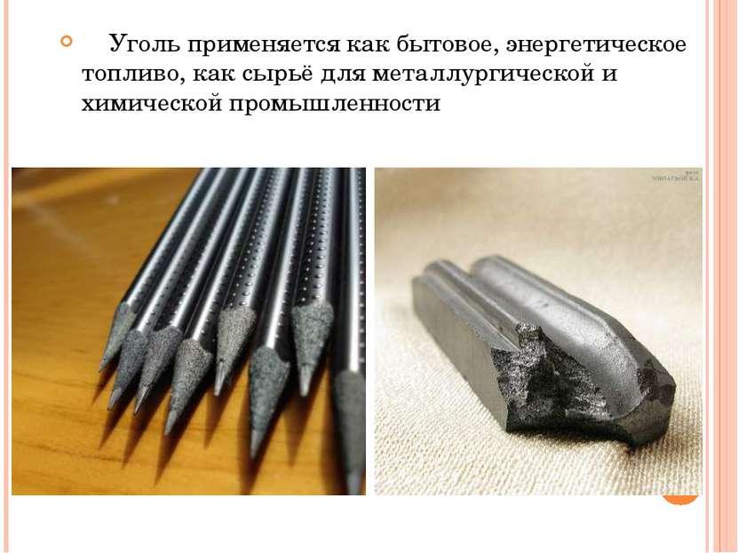 Уголь применяется как бытовое, энергетическое топливо, как сырьё для металлур...