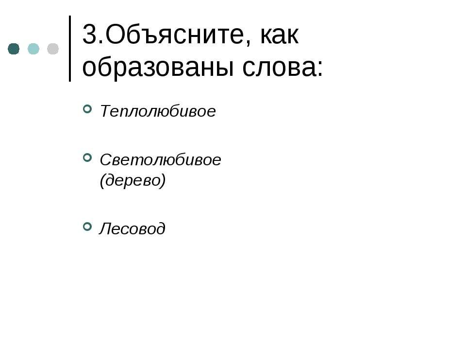3.Объясните, как образованы слова: Теплолюбивое Светолюбивое (дерево) Лесовод