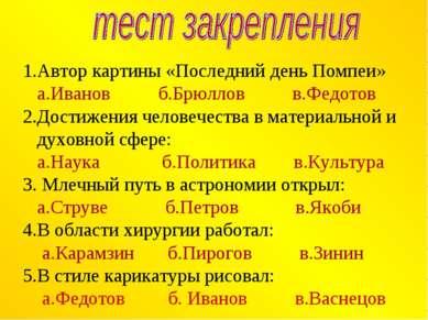 1.Автор картины «Последний день Помпеи» а.Иванов б.Брюллов в.Федотов 2.Достиж...