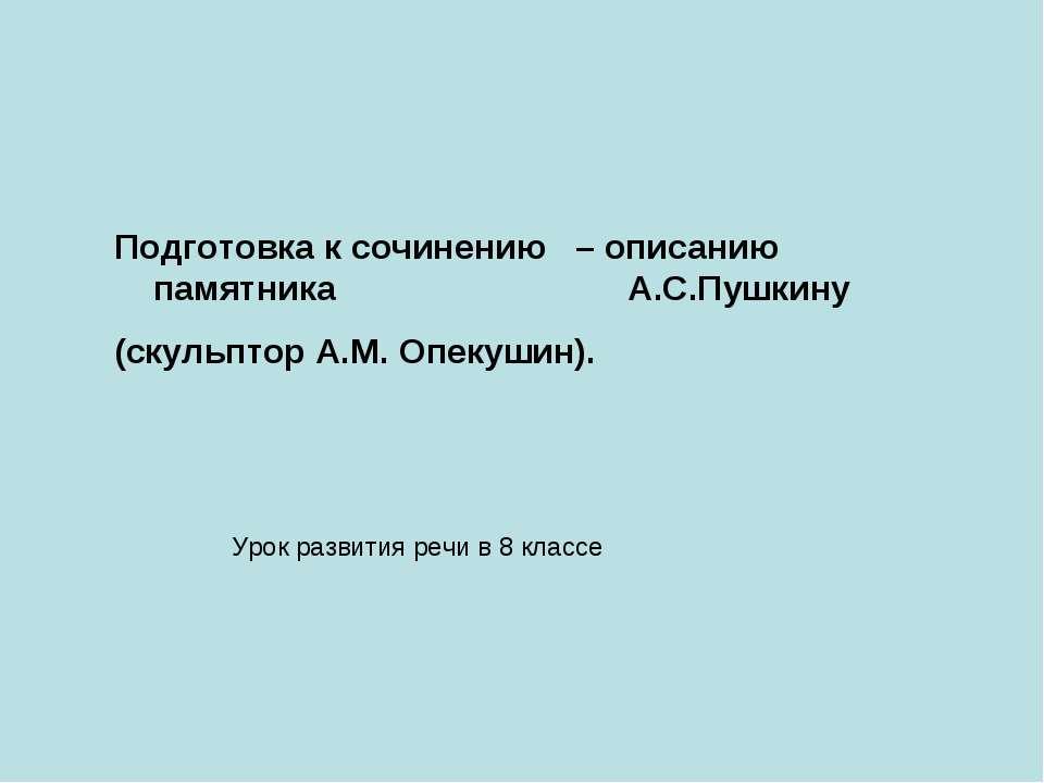 Подготовка к сочинению – описанию памятника А.С.Пушкину (скульптор А.М. Опеку...