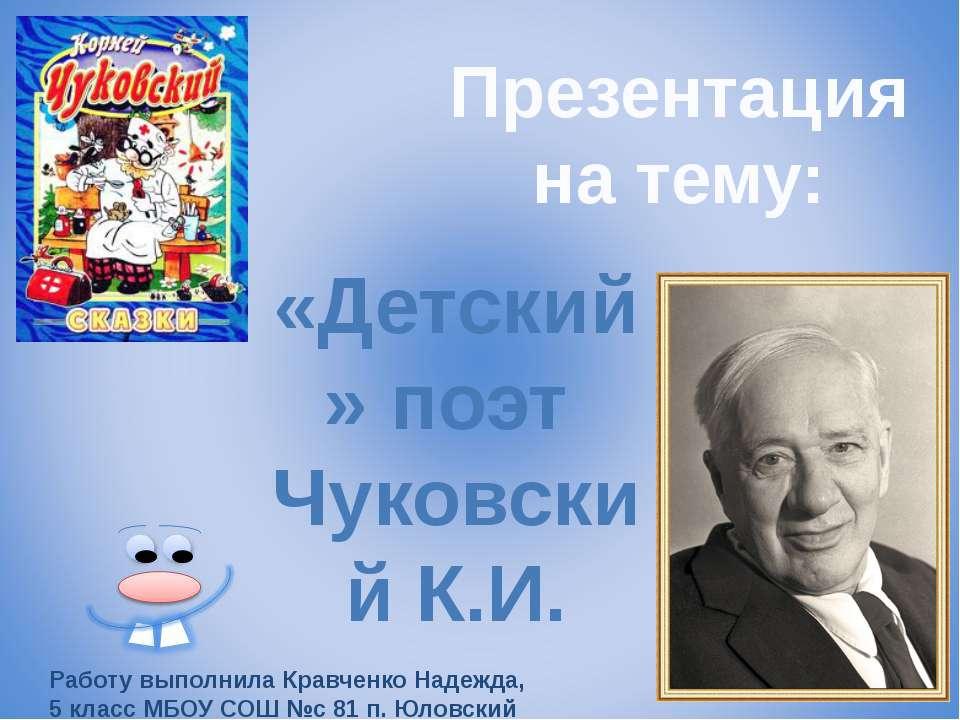 Презентация на тему: «Детский» поэт Чуковский К.И. Работу выполнила Кравченко...