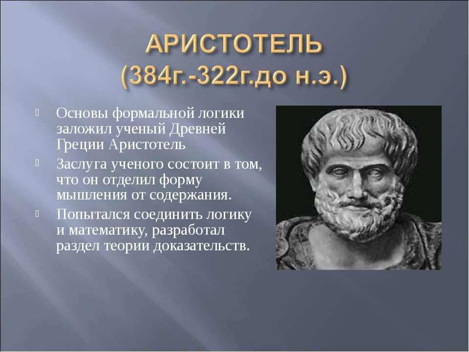 Основы формальной логики заложил ученый Древней Греции Аристотель Заслуга уче...
