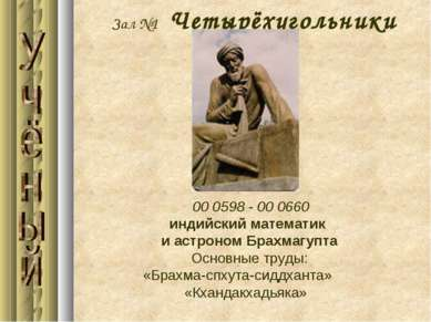 Зал №1 Четырёхугольники 00 0598 - 00 0660 индийский математик и астроном Брах...