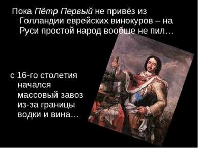 Пока Пётр Первый не привёз из Голландии еврейских винокуров – на Руси простой...
