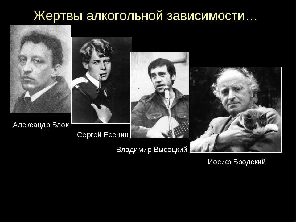 Жертвы алкогольной зависимости… Иосиф Бродский Александр Блок Владимир Высоцк...