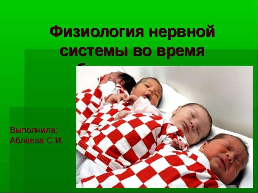 Физиология нервной системы во время беременности Выполнила: Аблаева С.И.