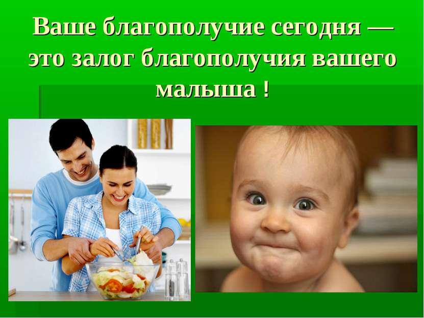Ваше благополучие сегодня — это залог благополучия вашего малыша !