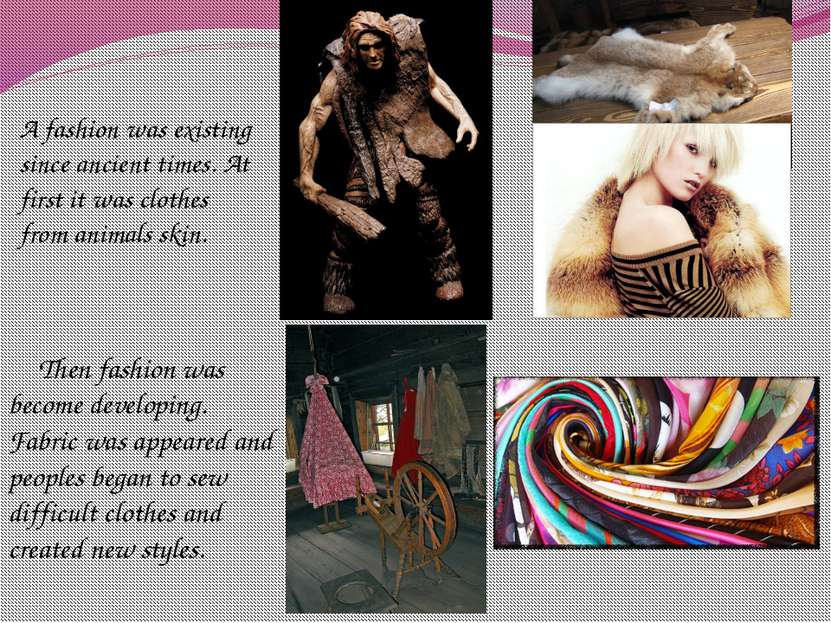 A fashion was existing since ancient times. At first it was clothes from anim...