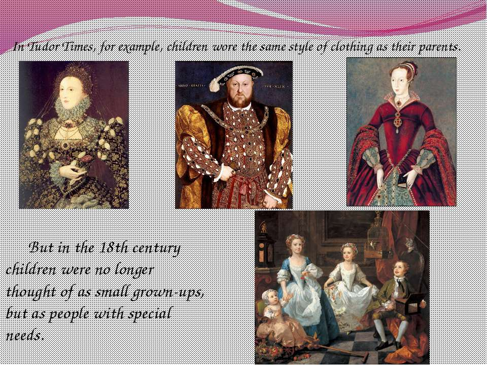 In Tudor Times, for example, children wore the same style of clothing as thei...
