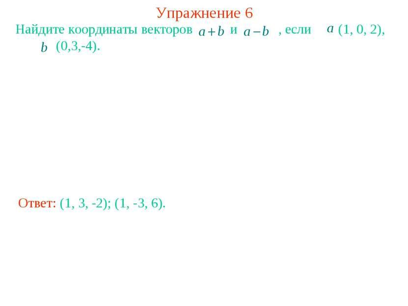 Упражнение 6 Найдите координаты векторов и , если (1, 0, 2), (0,3,-4). Ответ:...