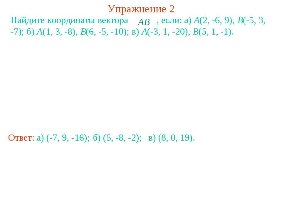 Упражнение 2 Найдите координаты вектора , если: a) A(2, -6, 9), B(-5, 3, -7);...