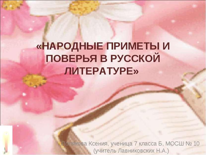 «НАРОДНЫЕ ПРИМЕТЫ И ПОВЕРЬЯ В РУССКОЙ ЛИТЕРАТУРЕ» Полякова Ксения, ученица 7 ...