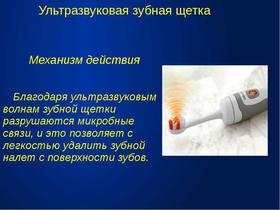 Ультразвуковая зубная щетка Механизм действия Благодаря ультразвуковым волнам...