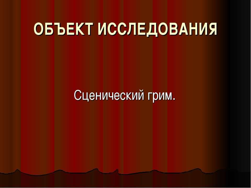 ОБЪЕКТ ИССЛЕДОВАНИЯ Сценический грим.