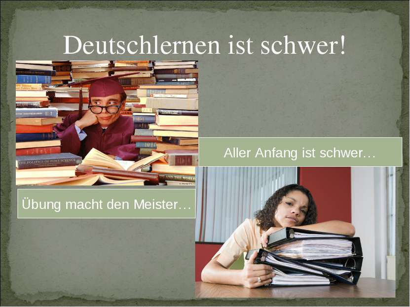 Deutschlernen ist schwer! Übung macht den Meister… Aller Anfang ist schwer…