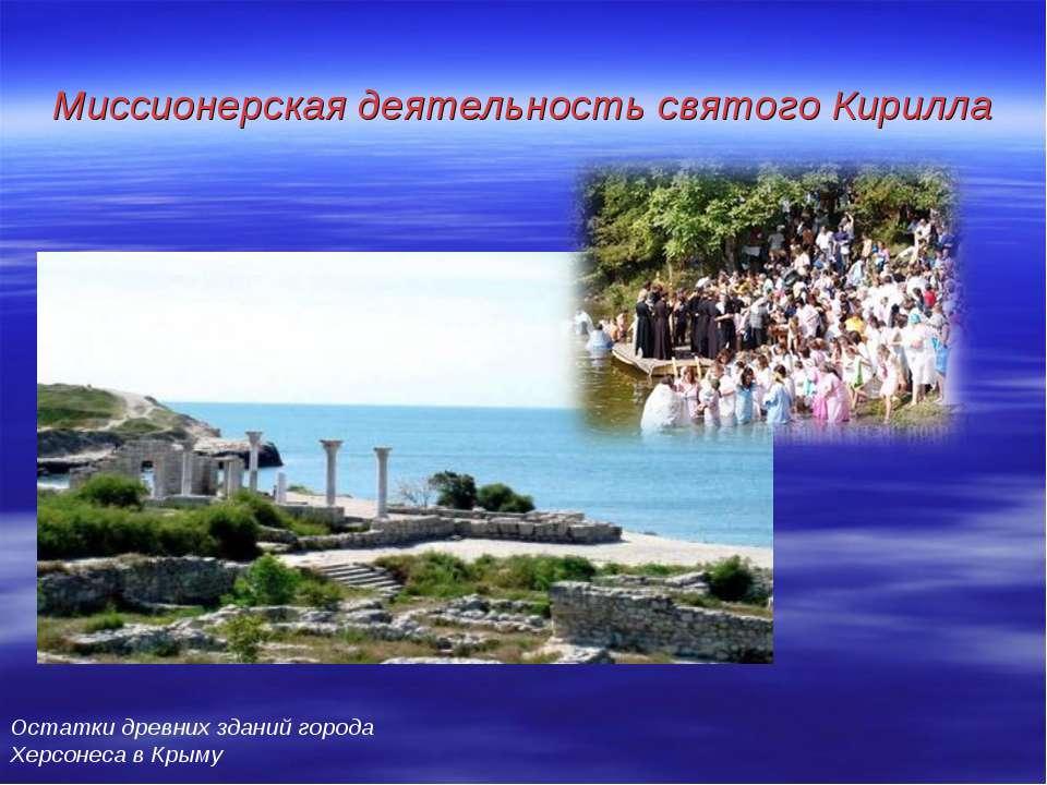 Миссионерская деятельность святого Кирилла Остатки древних зданий города Херс...