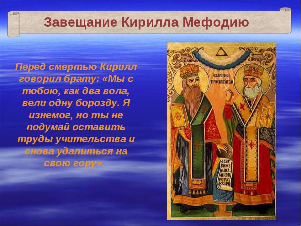 Завещание Кирилла Мефодию Перед смертью Кирилл говорил брату: «Мы с тобою, ка...