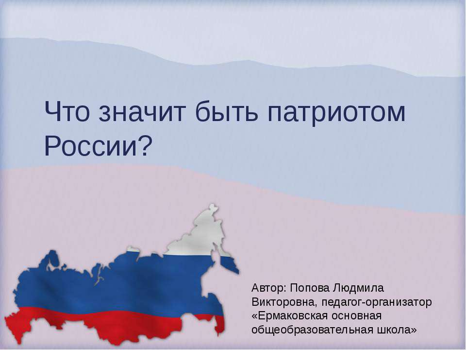 Что значит быть патриотом России? Автор: Попова Людмила Викторовна, педагог-о...