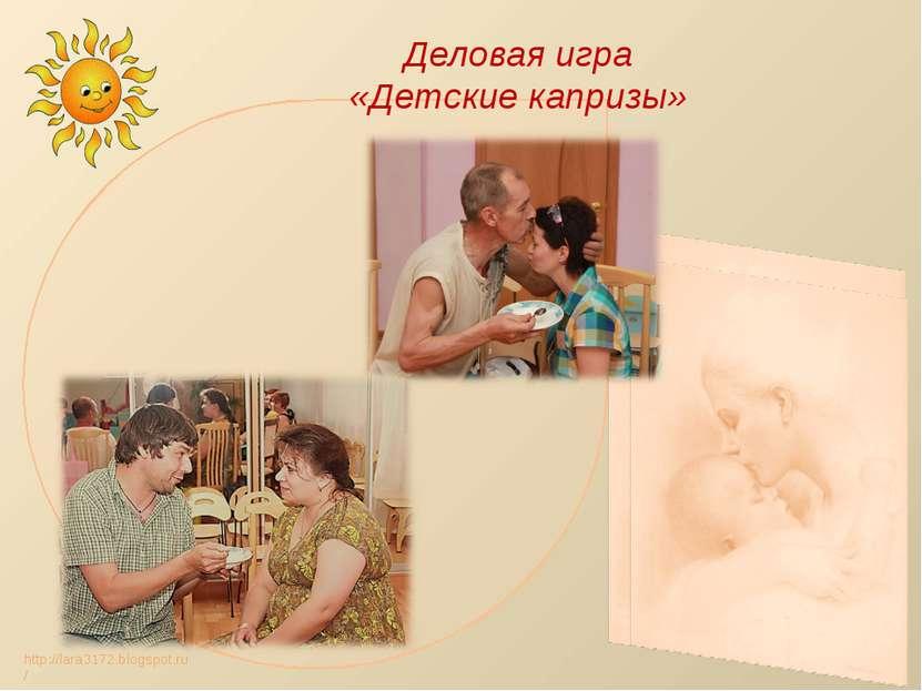Деловая игра «Детские капризы» http://lara3172.blogspot.ru/