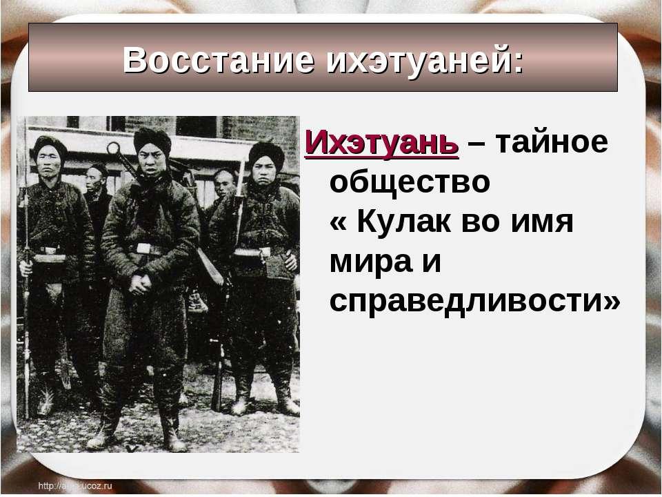 Восстание ихэтуаней: Ихэтуань – тайное общество « Кулак во имя мира и справед...