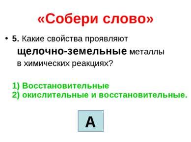 «Собери слово» 5. Какие свойства проявляют щелочно-земельные металлы в химиче...
