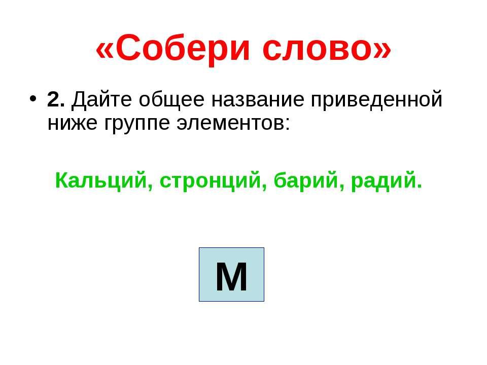 «Собери слово» 2. Дайте общее название приведенной ниже группе элементов: Кал...
